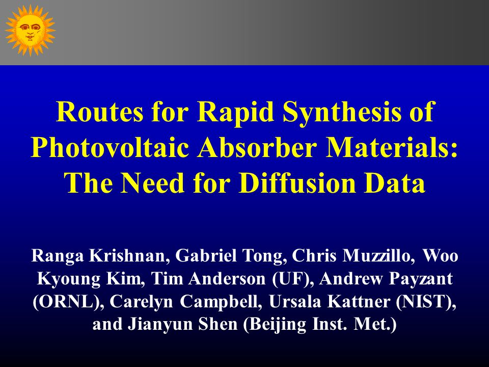 Routes for Rapid Synthesis of Photovoltaic Absorber Materials: The Need for Diffusion Data Ranga Krishnan, Gabriel Tong, Chris Muzzillo, Woo Kyoung Kim, Tim Anderson (UF), Andrew Payzant (ORNL), Carelyn Campbell, Ursala Kattner (NIST), and Jianyun Shen (Beijing Inst.