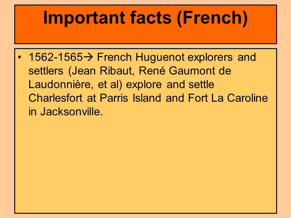 Important facts (French) 1562-1565  French Huguenot explorers and settlers (Jean Ribaut, René Gaumont de Laudonnière, et al) explore and settle Charlesfort at Parris Island and Fort La Caroline in Jacksonville.