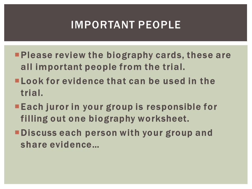  Please review the biography cards, these are all important people from the trial.  Look for evidence that can be used in the trial.  Each juror in