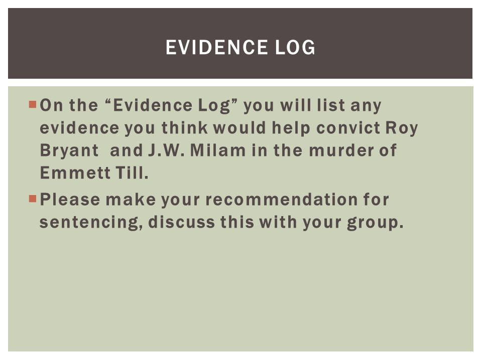 " On the ""Evidence Log"" you will list any evidence you think would help convict Roy Bryant and J.W. Milam in the murder of Emmett Till.  Please make"