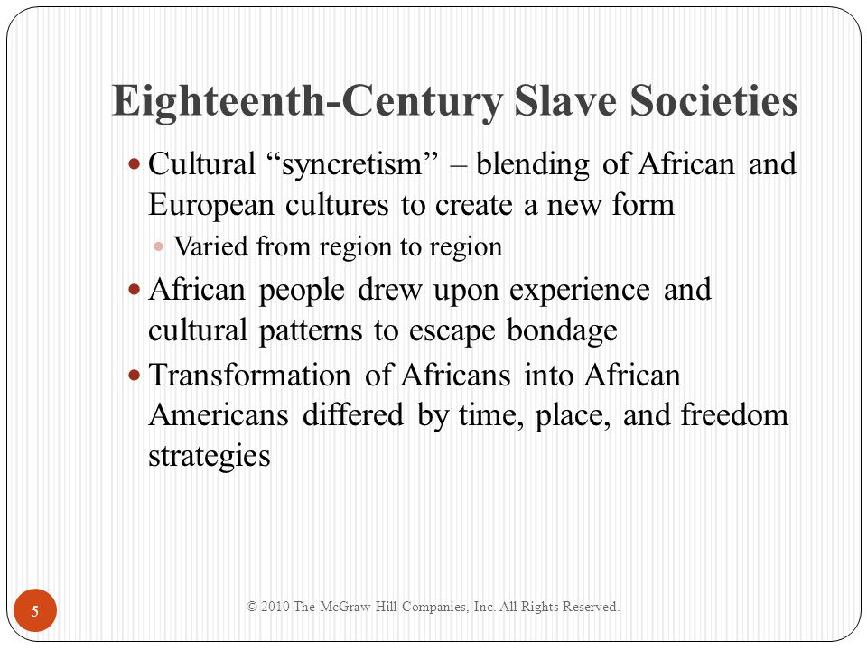 The Lower South, Eastern Seaboard Chesapeake Slaves had varied work routine, worked in small units Lots of interracial contact Reciprocal cultural influences South Carolina Lowcountry Lived on large plantations with few whites present Greater cultural autonomy Task system Lived on plantation units – village communities African religion, music, language, kinship patterns, and naming practices influential in life and culture © 2010 The McGraw-Hill Companies, Inc.