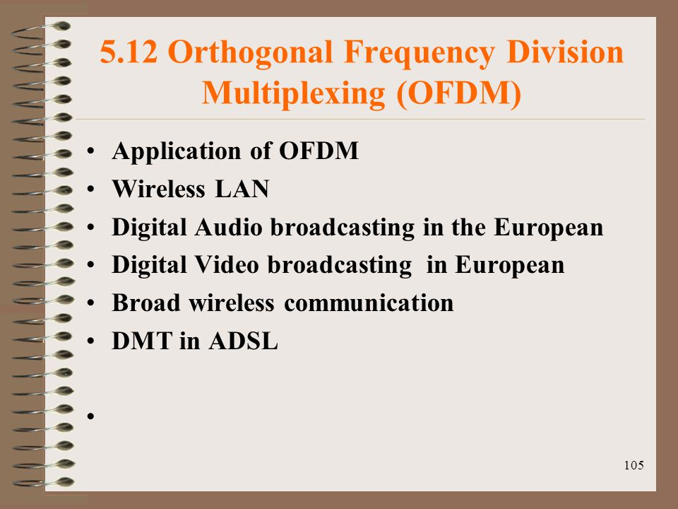 105 5.12 Orthogonal Frequency Division Multiplexing (OFDM) Application of OFDM Wireless LAN Digital Audio broadcasting in the European Digital Video broadcasting in European Broad wireless communication DMT in ADSL