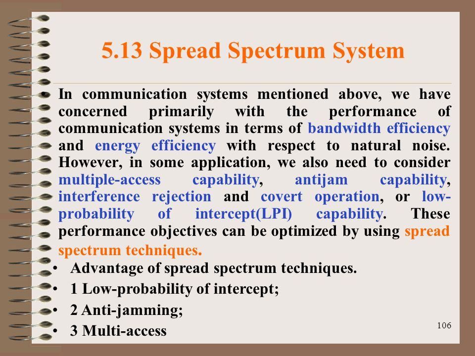 106 5.13 Spread Spectrum System In communication systems mentioned above, we have concerned primarily with the performance of communication systems in terms of bandwidth efficiency and energy efficiency with respect to natural noise.