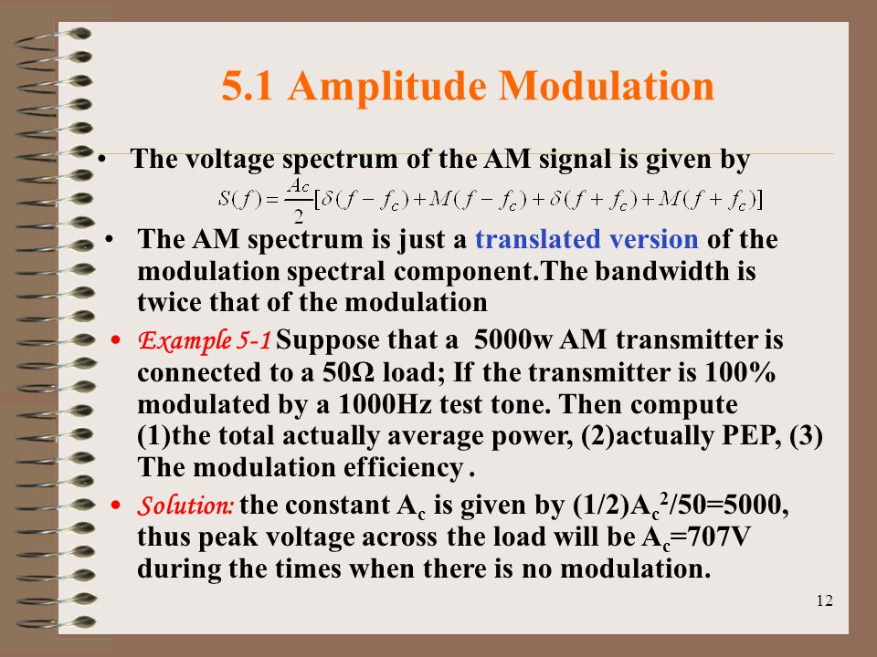 12 5.1 Amplitude Modulation The voltage spectrum of the AM signal is given by The AM spectrum is just a translated version of the modulation spectral component.The bandwidth is twice that of the modulation Example 5-1 Suppose that a 5000w AM transmitter is connected to a 50Ω load; If the transmitter is 100% modulated by a 1000Hz test tone.