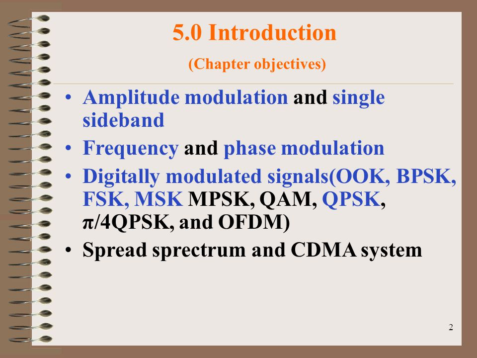 2 5.0 Introduction (Chapter objectives) Amplitude modulation and single sideband Frequency and phase modulation Digitally modulated signals(OOK, BPSK, FSK, MSK MPSK, QAM, QPSK, π/4QPSK, and OFDM) Spread sprectrum and CDMA system