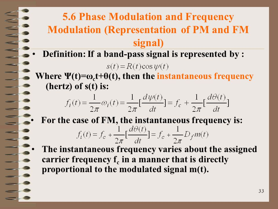 33 5.6 Phase Modulation and Frequency Modulation (Representation of PM and FM signal) Definition: If a band-pass signal is represented by : Where Ψ(t)=ω c t+θ(t), then the instantaneous frequency (hertz) of s(t) is: For the case of FM, the instantaneous frequency is: The instantaneous frequency varies about the assigned carrier frequency f c in a manner that is directly proportional to the modulated signal m(t).