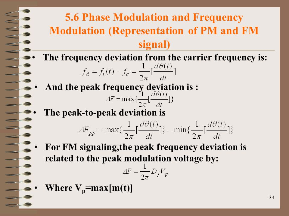 34 5.6 Phase Modulation and Frequency Modulation (Representation of PM and FM signal) The frequency deviation from the carrier frequency is: And the peak frequency deviation is : The peak-to-peak deviation is For FM signaling,the peak frequency deviation is related to the peak modulation voltage by: Where V p =max[m(t)]