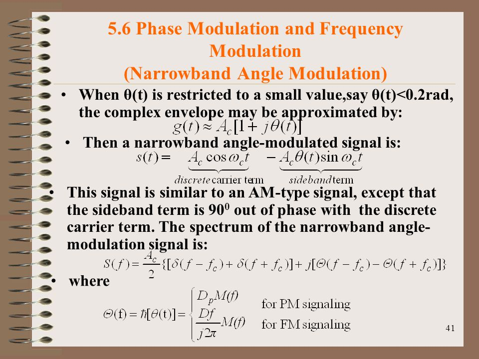41 5.6 Phase Modulation and Frequency Modulation (Narrowband Angle Modulation) When θ(t) is restricted to a small value,say θ(t)<0.2rad, the complex envelope may be approximated by: Then a narrowband angle-modulated signal is: This signal is similar to an AM-type signal, except that the sideband term is 90 0 out of phase with the discrete carrier term.
