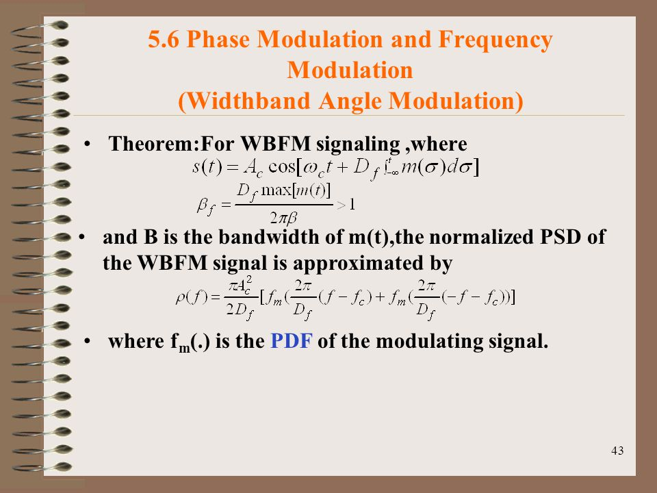 43 5.6 Phase Modulation and Frequency Modulation (Widthband Angle Modulation) Theorem:For WBFM signaling,where and B is the bandwidth of m(t),the normalized PSD of the WBFM signal is approximated by where f m (.) is the PDF of the modulating signal.