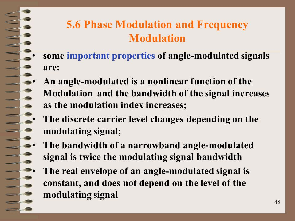 48 5.6 Phase Modulation and Frequency Modulation some important properties of angle-modulated signals are: An angle-modulated is a nonlinear function of the Modulation and the bandwidth of the signal increases as the modulation index increases; The discrete carrier level changes depending on the modulating signal; The bandwidth of a narrowband angle-modulated signal is twice the modulating signal bandwidth The real envelope of an angle-modulated signal is constant, and does not depend on the level of the modulating signal