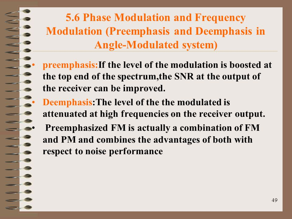 49 5.6 Phase Modulation and Frequency Modulation (Preemphasis and Deemphasis in Angle-Modulated system) preemphasis:If the level of the modulation is boosted at the top end of the spectrum,the SNR at the output of the receiver can be improved.