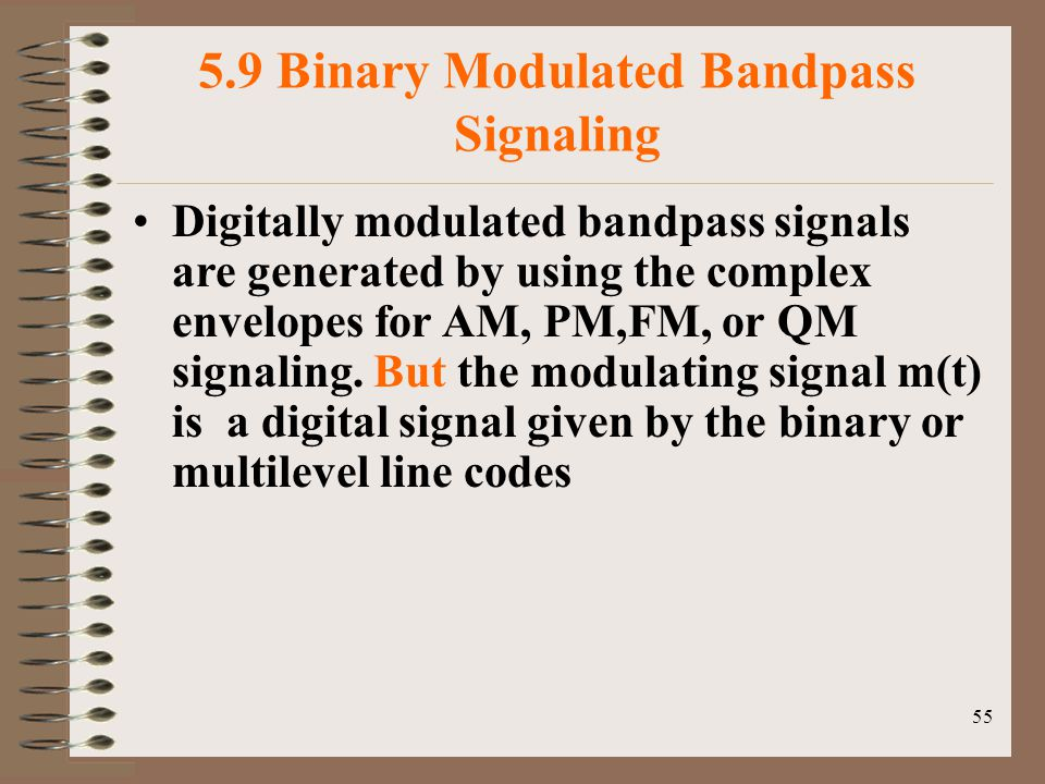 55 5.9 Binary Modulated Bandpass Signaling Digitally modulated bandpass signals are generated by using the complex envelopes for AM, PM,FM, or QM signaling.
