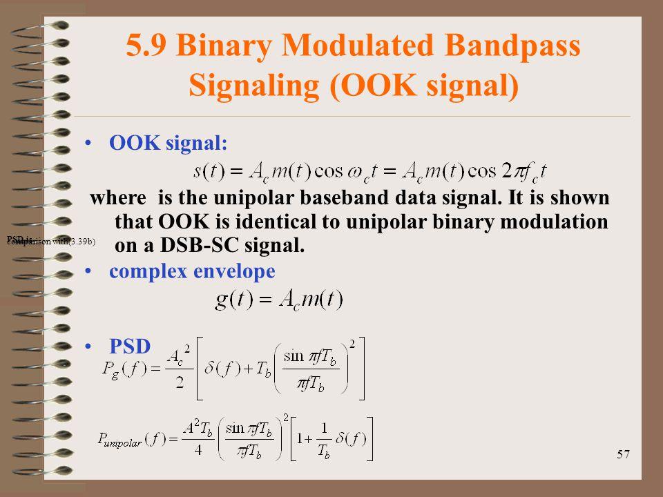 57 5.9 Binary Modulated Bandpass Signaling (OOK signal) OOK signal: where is the unipolar baseband data signal.