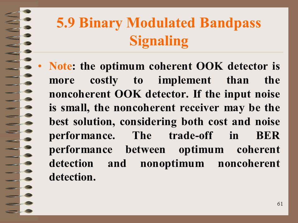 61 5.9 Binary Modulated Bandpass Signaling Note: the optimum coherent OOK detector is more costly to implement than the noncoherent OOK detector.
