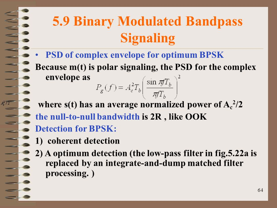 64 5.9 Binary Modulated Bandpass Signaling PSD of complex envelope for optimum BPSK Because m(t) is polar signaling, the PSD for the complex envelope as where s(t) has an average normalized power of A c 2 /2 the null-to-null bandwidth is 2R, like OOK Detection for BPSK: 1) coherent detection 2) A optimum detection (the low-pass filter in fig.5.22a is replaced by an integrate-and-dump matched filter processing.