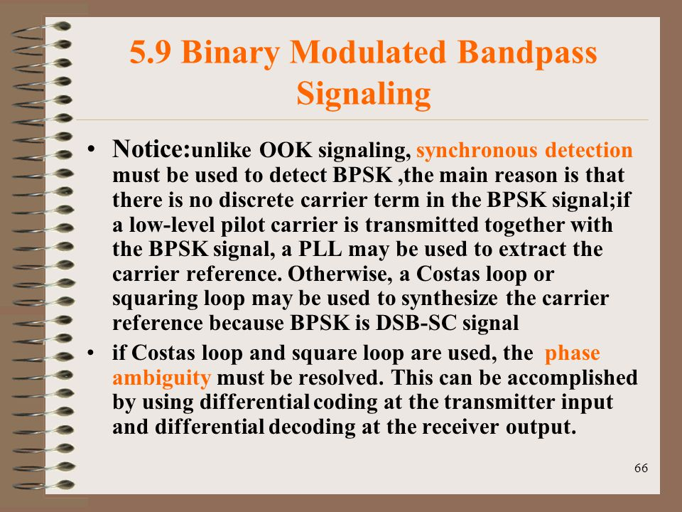 66 5.9 Binary Modulated Bandpass Signaling Notice: unlike OOK signaling, synchronous detection must be used to detect BPSK,the main reason is that there is no discrete carrier term in the BPSK signal;if a low-level pilot carrier is transmitted together with the BPSK signal, a PLL may be used to extract the carrier reference.