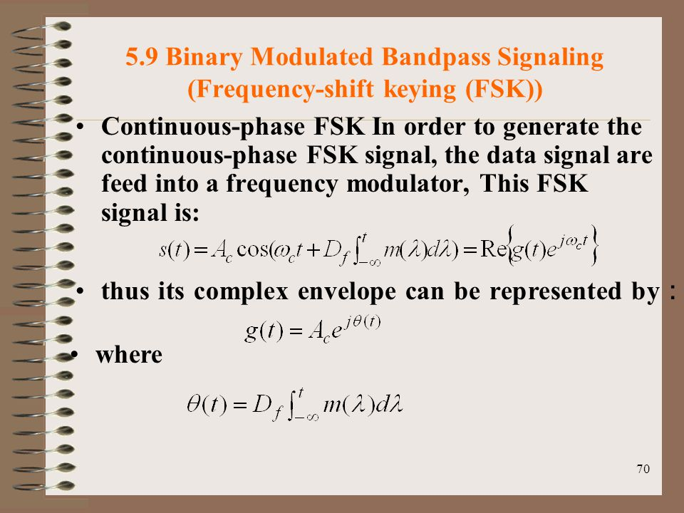 70 5.9 Binary Modulated Bandpass Signaling (Frequency-shift keying (FSK)) Continuous-phase FSK In order to generate the continuous-phase FSK signal, the data signal are feed into a frequency modulator, This FSK signal is: thus its complex envelope can be represented by : where