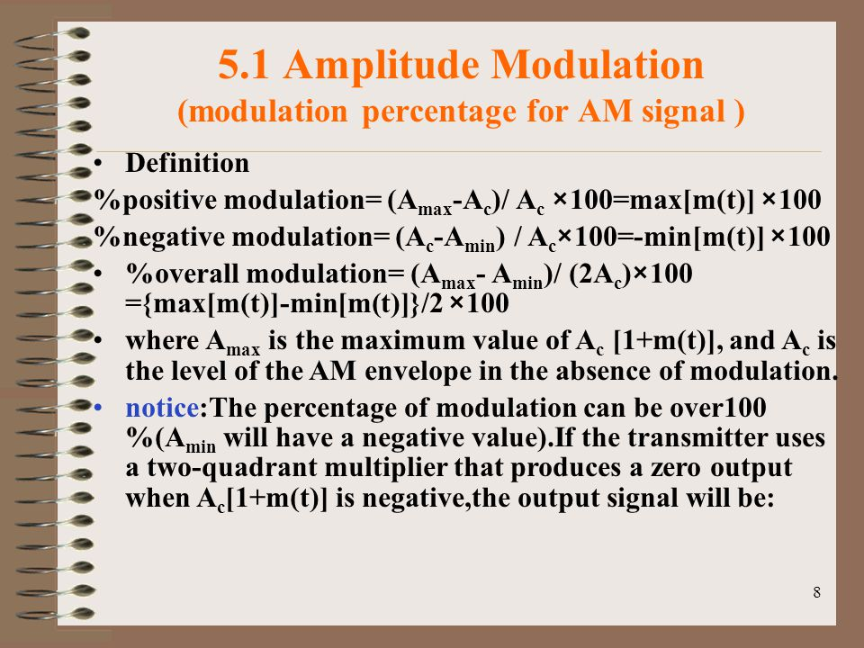 8 5.1 Amplitude Modulation (modulation percentage for AM signal ) Definition %positive modulation= (A max -A c )/ A c ×100=max[m(t)] ×100 %negative modulation= (A c -A min ) / A c ×100=-min[m(t)] ×100 %overall modulation= (A max - A min )/ (2A c )×100 ={max[m(t)]-min[m(t)]}/2 ×100 where A max is the maximum value of A c [1+m(t)], and A c is the level of the AM envelope in the absence of modulation.