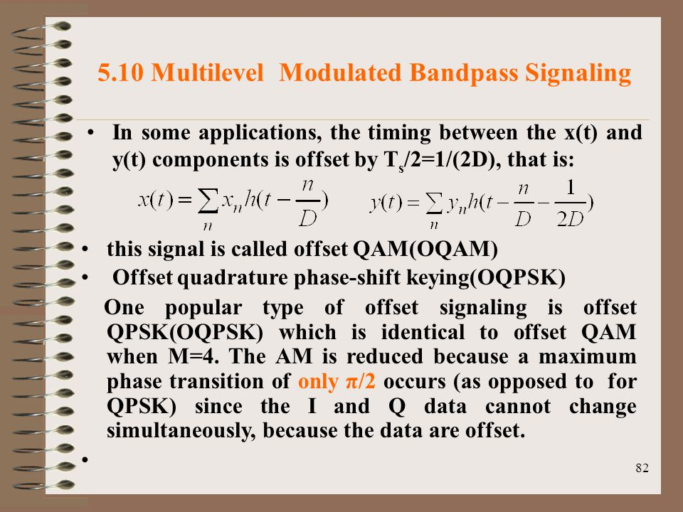 82 5.10 Multilevel Modulated Bandpass Signaling In some applications, the timing between the x(t) and y(t) components is offset by T s /2=1/(2D), that is: this signal is called offset QAM(OQAM) Offset quadrature phase-shift keying(OQPSK) One popular type of offset signaling is offset QPSK(OQPSK) which is identical to offset QAM when M=4.