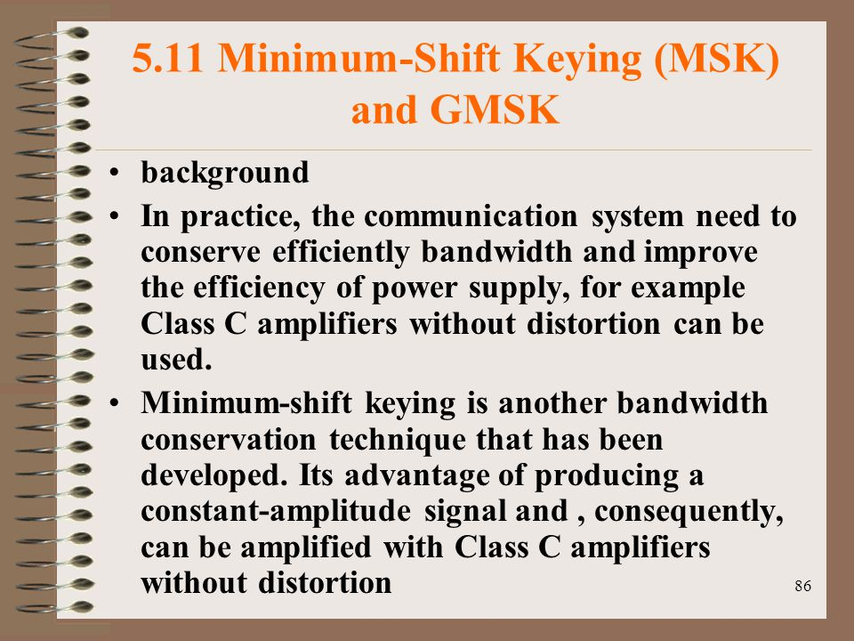 86 5.11 Minimum-Shift Keying (MSK) and GMSK background In practice, the communication system need to conserve efficiently bandwidth and improve the efficiency of power supply, for example Class C amplifiers without distortion can be used.