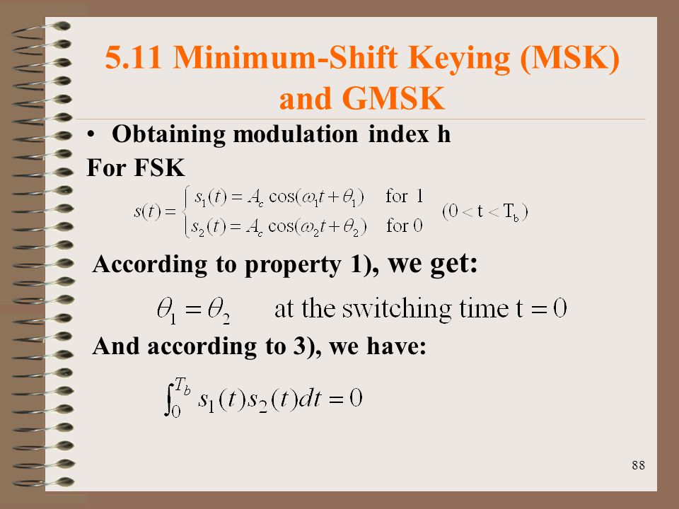 88 5.11 Minimum-Shift Keying (MSK) and GMSK Obtaining modulation index h For FSK According to property 1), we get: And according to 3), we have: