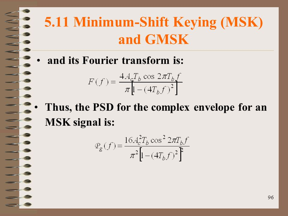 96 5.11 Minimum-Shift Keying (MSK) and GMSK and its Fourier transform is: Thus, the PSD for the complex envelope for an MSK signal is: