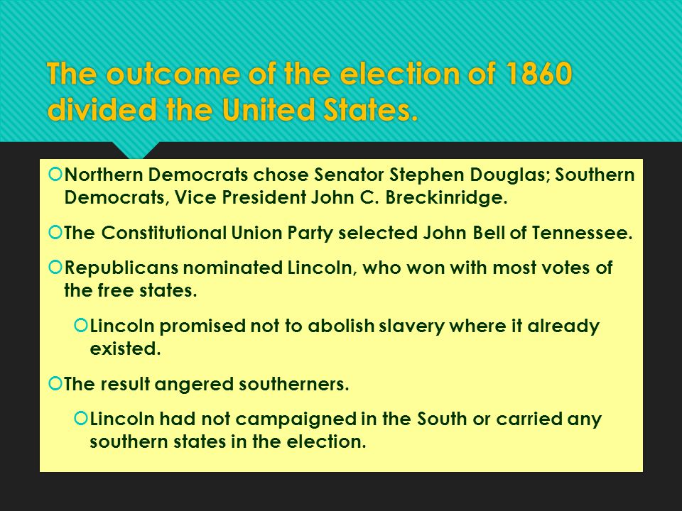 The outcome of the election of 1860 divided the United States.  Northern Democrats chose Senator Stephen Douglas; Southern Democrats, Vice President