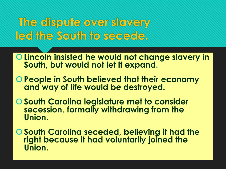 The dispute over slavery led the South to secede.  Lincoln insisted he would not change slavery in South, but would not let it expand.  People in So