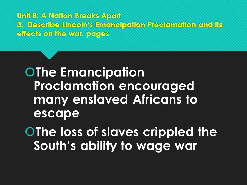 Unit 8: A Nation Breaks Apart 3. Describe Lincoln's Emancipation Proclamation and its effects on the war. pages  The Emancipation Proclamation encour