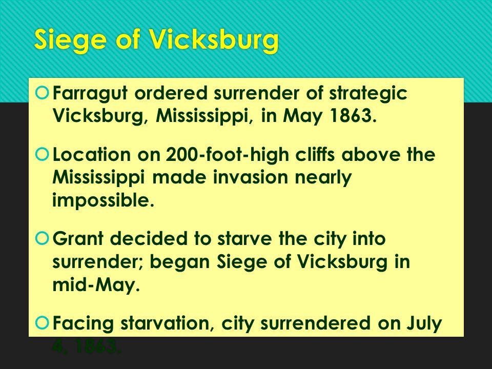 Siege of Vicksburg  Farragut ordered surrender of strategic Vicksburg, Mississippi, in May 1863.  Location on 200-foot-high cliffs above the Mississ