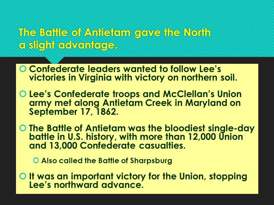 The Battle of Antietam gave the North a slight advantage.  Confederate leaders wanted to follow Lee's victories in Virginia with victory on northern