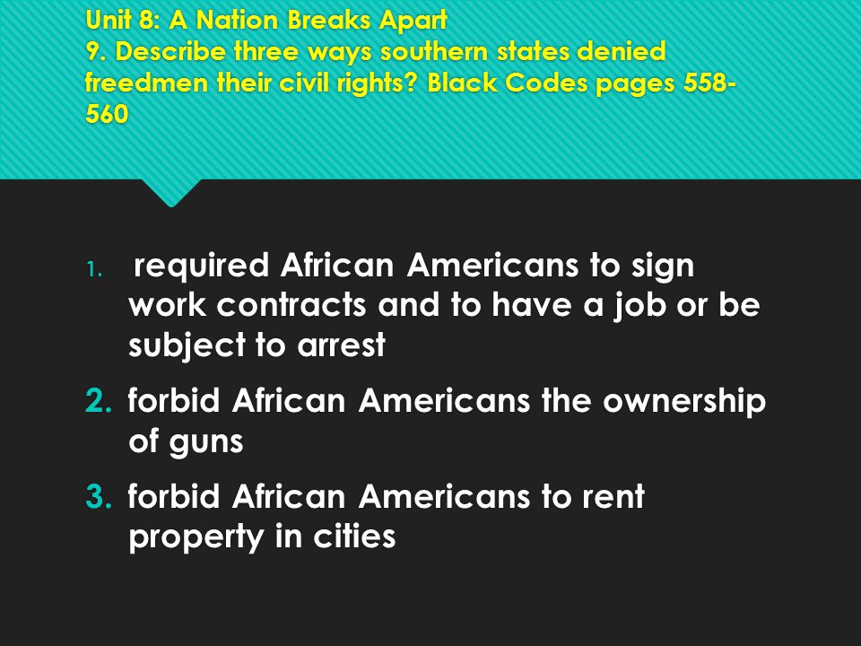 Unit 8: A Nation Breaks Apart 9. Describe three ways southern states denied freedmen their civil rights? Black Codes pages 558- 560 1. required Africa