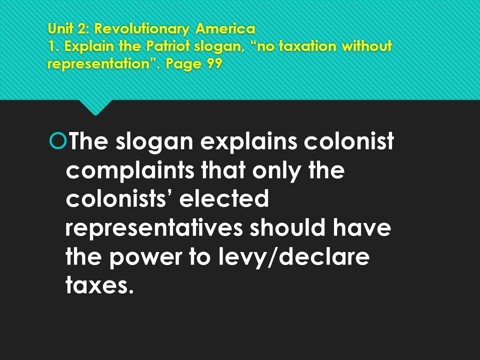 """Unit 2: Revolutionary America 1. Explain the Patriot slogan, """"no taxation without representation"""". Page 99  The slogan explains colonist complaints t"""
