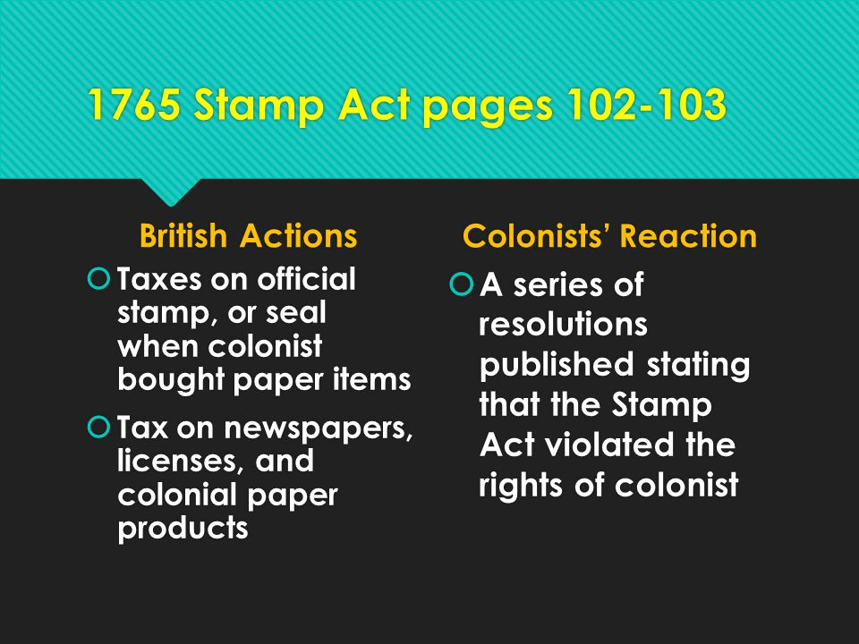 1765 Stamp Act pages 102-103 British Actions  Taxes on official stamp, or seal when colonist bought paper items  Tax on newspapers, licenses, and co