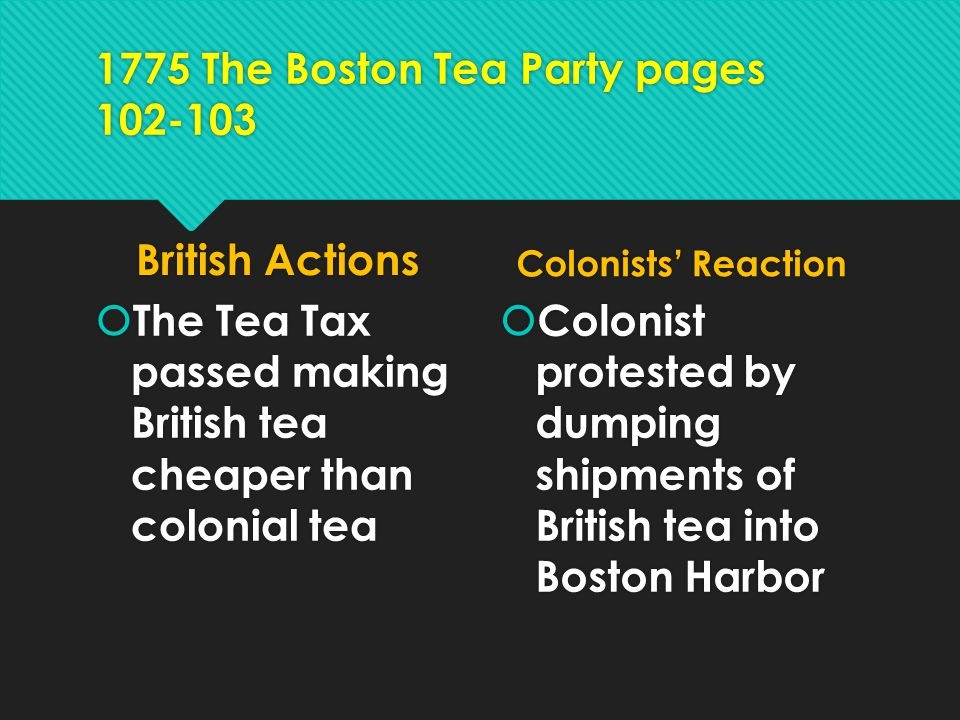 1775 The Boston Tea Party pages 102-103 British Actions  The Tea Tax passed making British tea cheaper than colonial tea Colonists' Reaction  Coloni