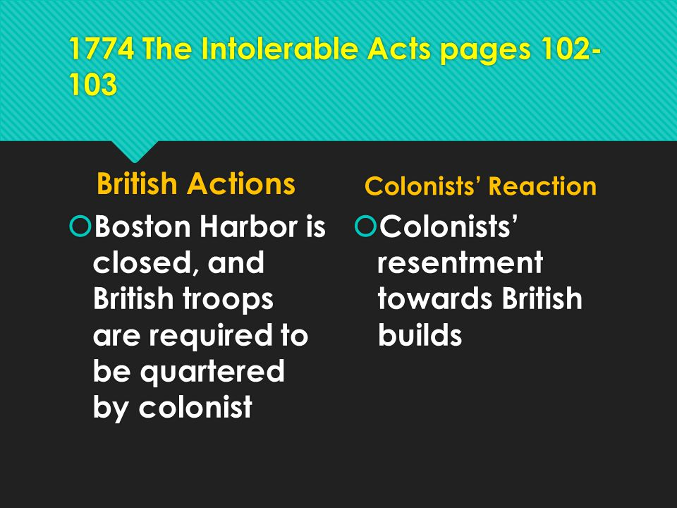 1774 The Intolerable Acts pages 102- 103 British Actions  Boston Harbor is closed, and British troops are required to be quartered by colonist Coloni