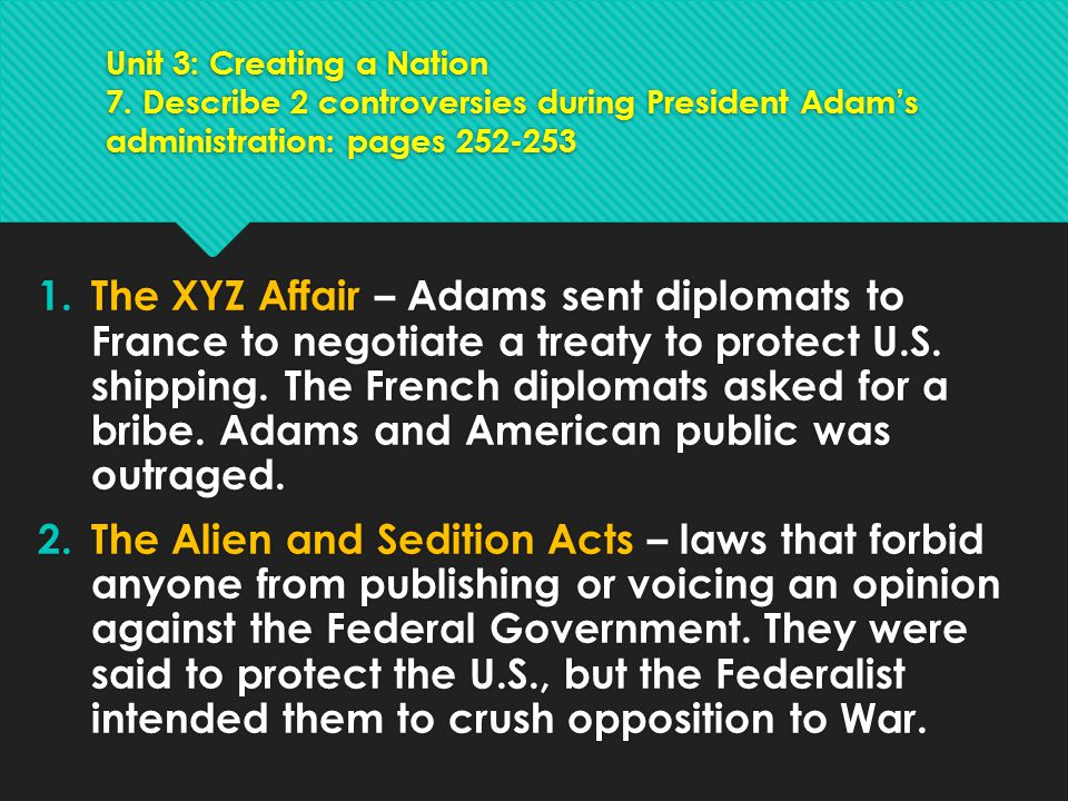 Unit 3: Creating a Nation 7. Describe 2 controversies during President Adam's administration: pages 252-253 1.The XYZ Affair – Adams sent diplomats to