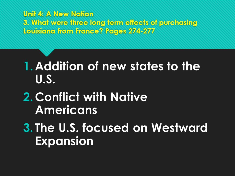 Unit 4: A New Nation 3. What were three long term effects of purchasing Louisiana from France? Pages 274-277 1.Addition of new states to the U.S. 2.Co