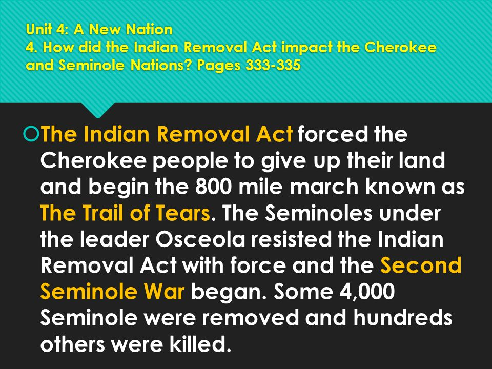 Unit 4: A New Nation 4. How did the Indian Removal Act impact the Cherokee and Seminole Nations? Pages 333-335  The Indian Removal Act forced the Che