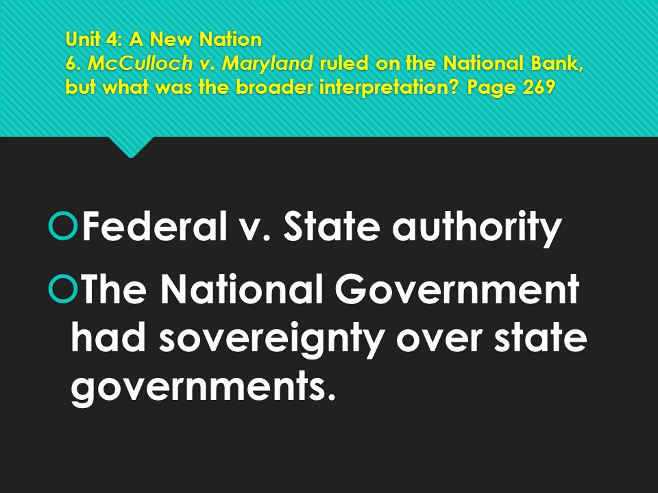 Unit 4: A New Nation 6. McCulloch v. Maryland ruled on the National Bank, but what was the broader interpretation? Page 269  Federal v. State authori