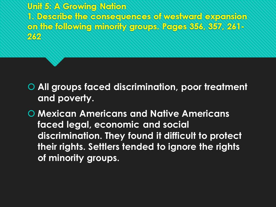 Unit 5: A Growing Nation 1. Describe the consequences of westward expansion on the following minority groups. Pages 356, 357, 261- 262  All groups fa
