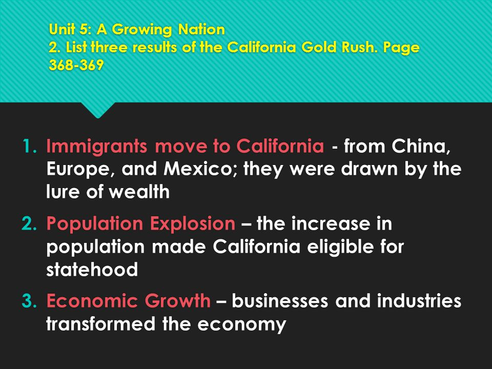 Unit 5: A Growing Nation 2. List three results of the California Gold Rush. Page 368-369 1.Immigrants move to California - from China, Europe, and Mex