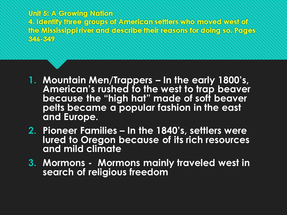 Unit 5: A Growing Nation 4. Identify three groups of American settlers who moved west of the Mississippi river and describe their reasons for doing so