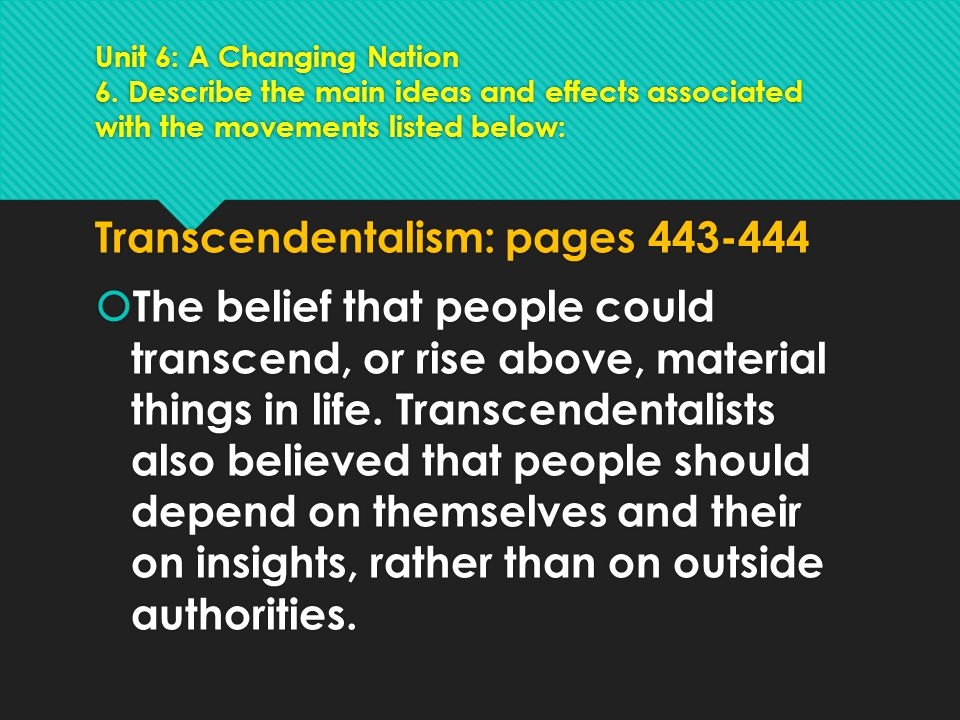 Unit 6: A Changing Nation 6. Describe the main ideas and effects associated with the movements listed below: Transcendentalism: pages 443-444  The be