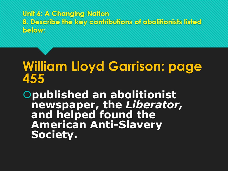 Unit 6: A Changing Nation 8. Describe the key contributions of abolitionists listed below: William Lloyd Garrison: page 455  published an abolitionis