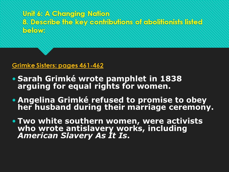 Unit 6: A Changing Nation 8. Describe the key contributions of abolitionists listed below: Grimke Sisters: pages 461-462 Sarah Grimké wrote pamphlet i