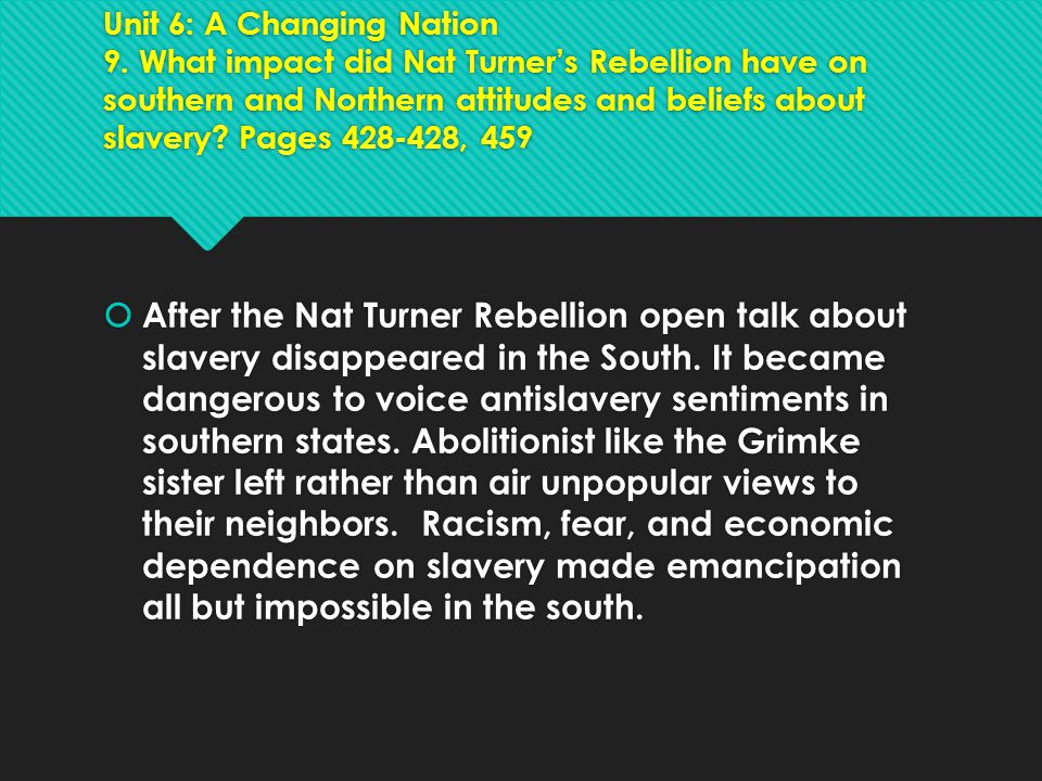 Unit 6: A Changing Nation 9. What impact did Nat Turner's Rebellion have on southern and Northern attitudes and beliefs about slavery? Pages 428-428,