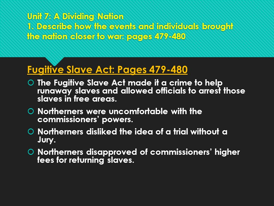 Unit 7: A Dividing Nation 1. Describe how the events and individuals brought the nation closer to war: pages 479-480 Fugitive Slave Act: Pages 479-480