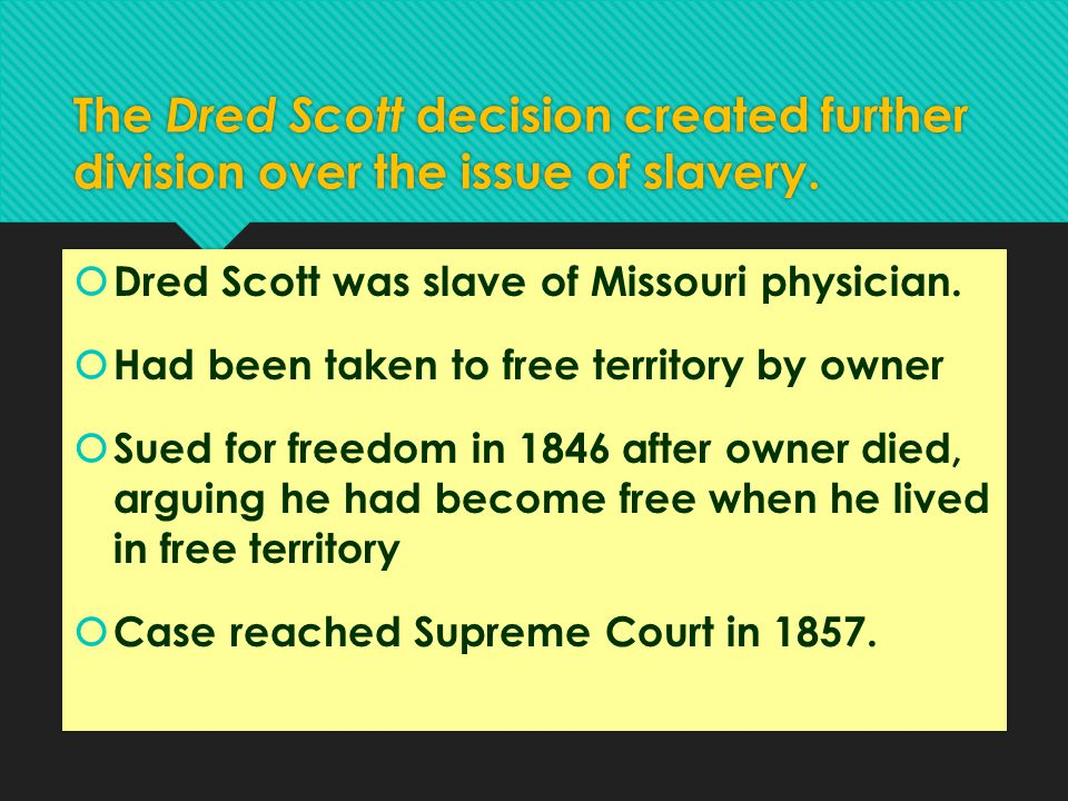 The Dred Scott decision created further division over the issue of slavery.  Dred Scott was slave of Missouri physician.  Had been taken to free ter