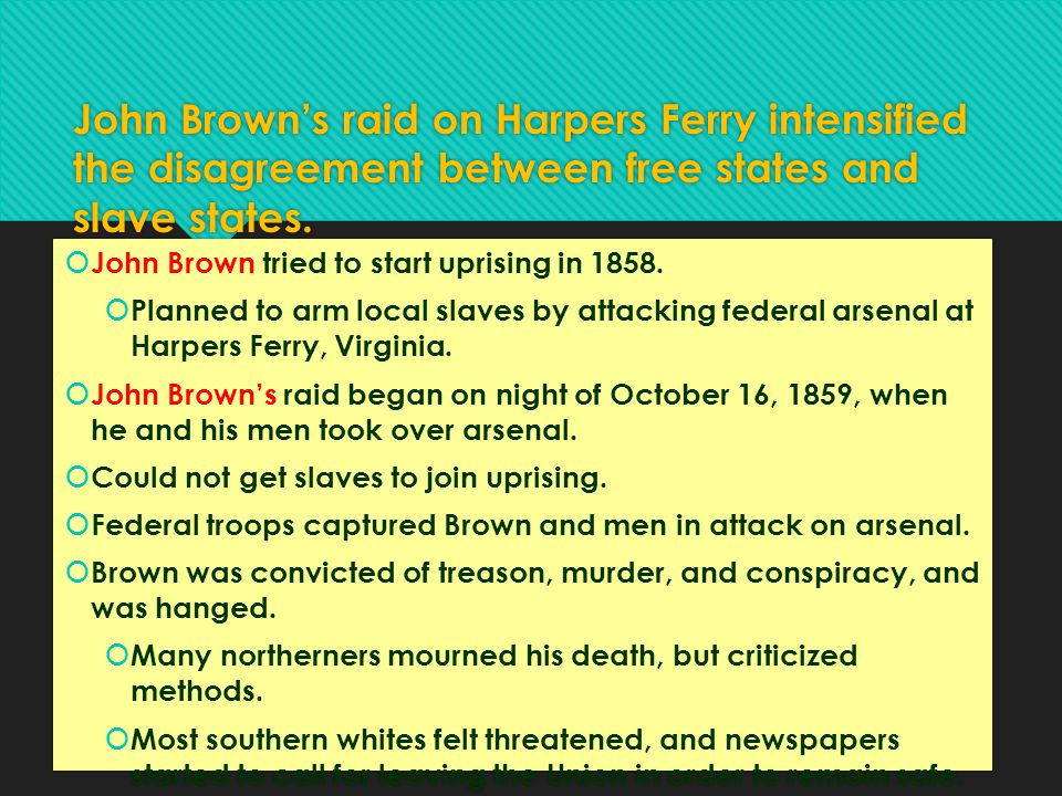 John Brown's raid on Harpers Ferry intensified the disagreement between free states and slave states.  John Brown tried to start uprising in 1858. 